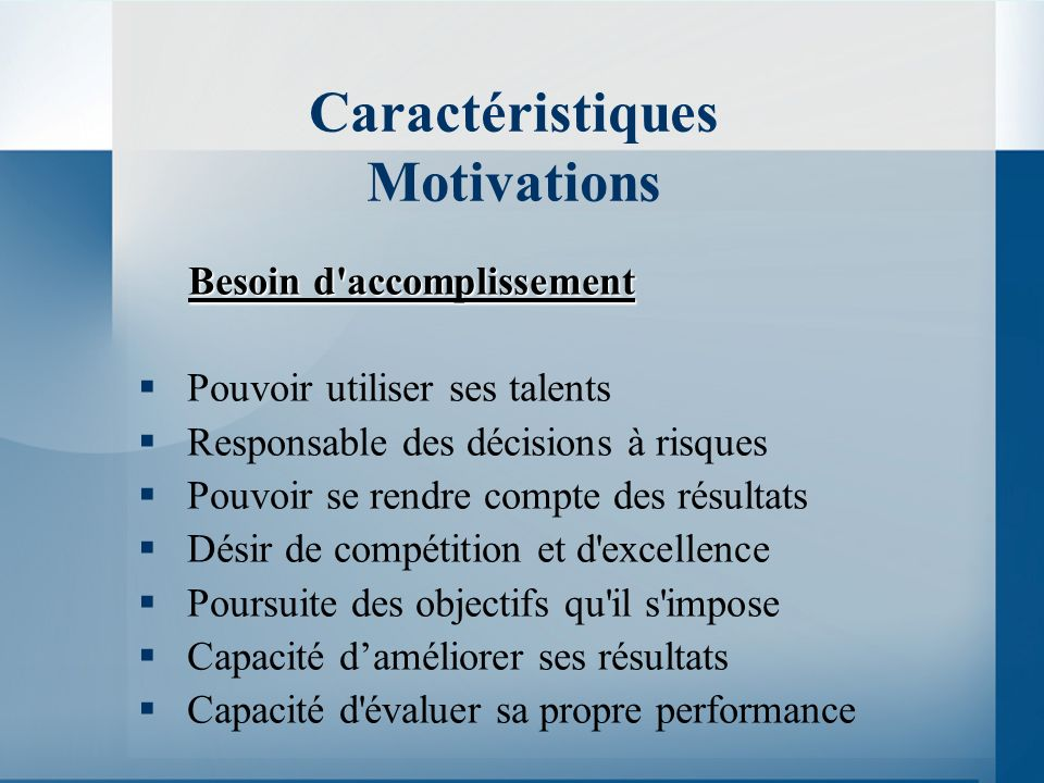 Caractéristiques Motivations Besoin d accomplissement Pouvoir utiliser ses talents Responsable des décisions à risques Pouvoir se rendre compte des résultats Désir de compétition et d excellence Poursuite des objectifs qu il s impose Capacité daméliorer ses résultats Capacité d évaluer sa propre performance