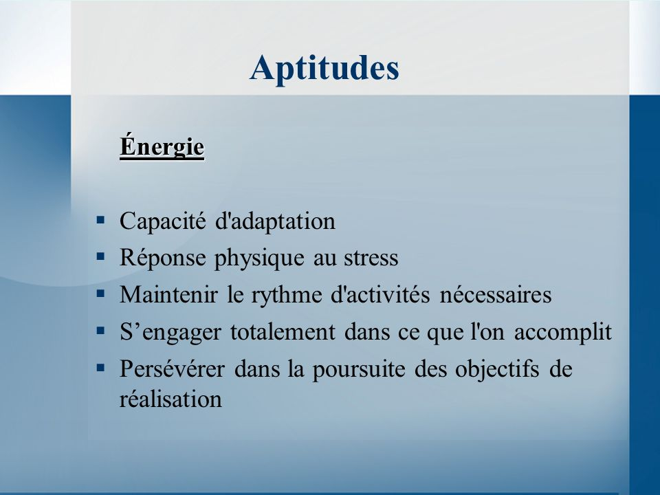 Aptitudes Énergie Capacité d adaptation Réponse physique au stress Maintenir le rythme d activités nécessaires Sengager totalement dans ce que l on accomplit Persévérer dans la poursuite des objectifs de réalisation