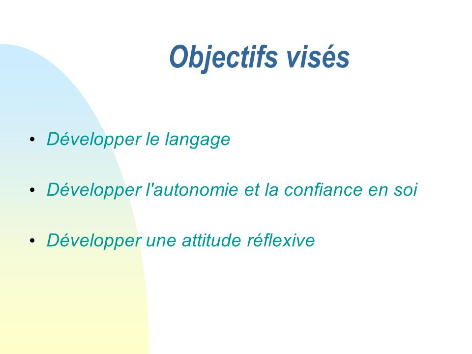 Objectifs visés Développer le langage Développer l autonomie et la confiance en soi Développer une attitude réflexive