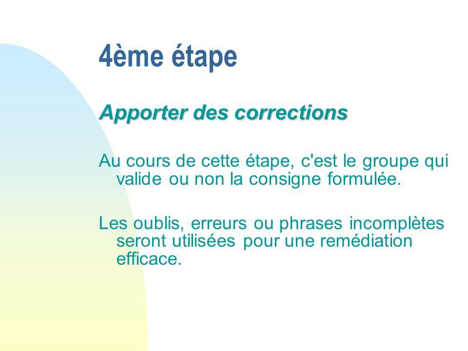 4ème étape Apporter des corrections Au cours de cette étape, c est le groupe qui valide ou non la consigne formulée.