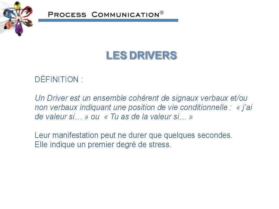 DÉFINITION : Un Driver est un ensemble cohérent de signaux verbaux et/ou non verbaux indiquant une position de vie conditionnelle : « jai de valeur si… » ou « Tu as de la valeur si… » Leur manifestation peut ne durer que quelques secondes.