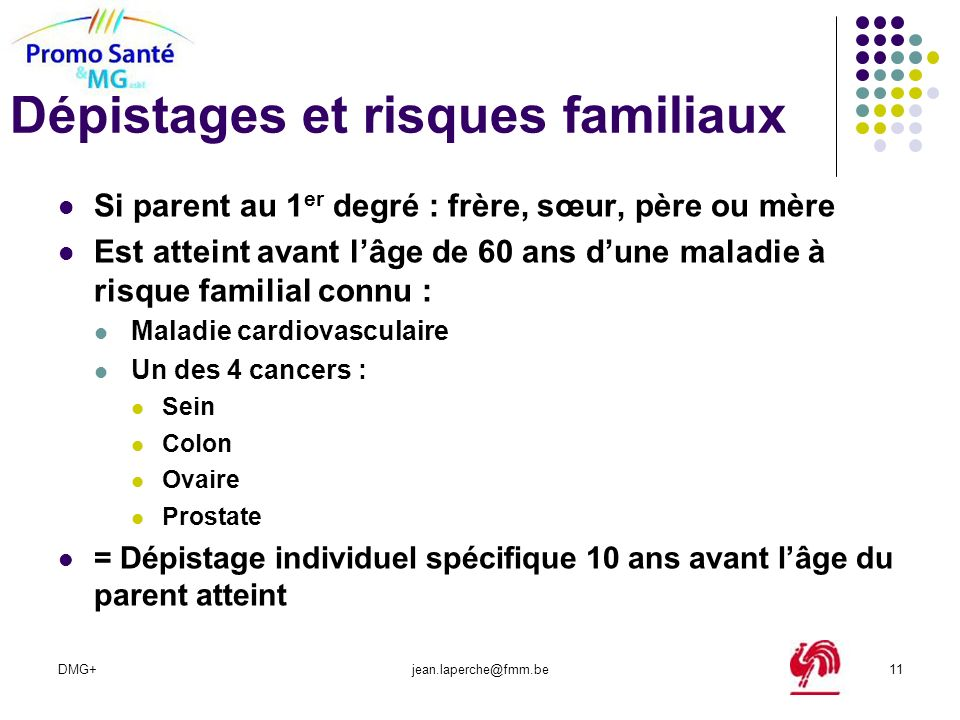 DMG+jean.laperche@fmm.be11 Dépistages et risques familiaux Si parent au 1 er degré : frère, sœur, père ou mère Est atteint avant lâge de 60 ans dune m