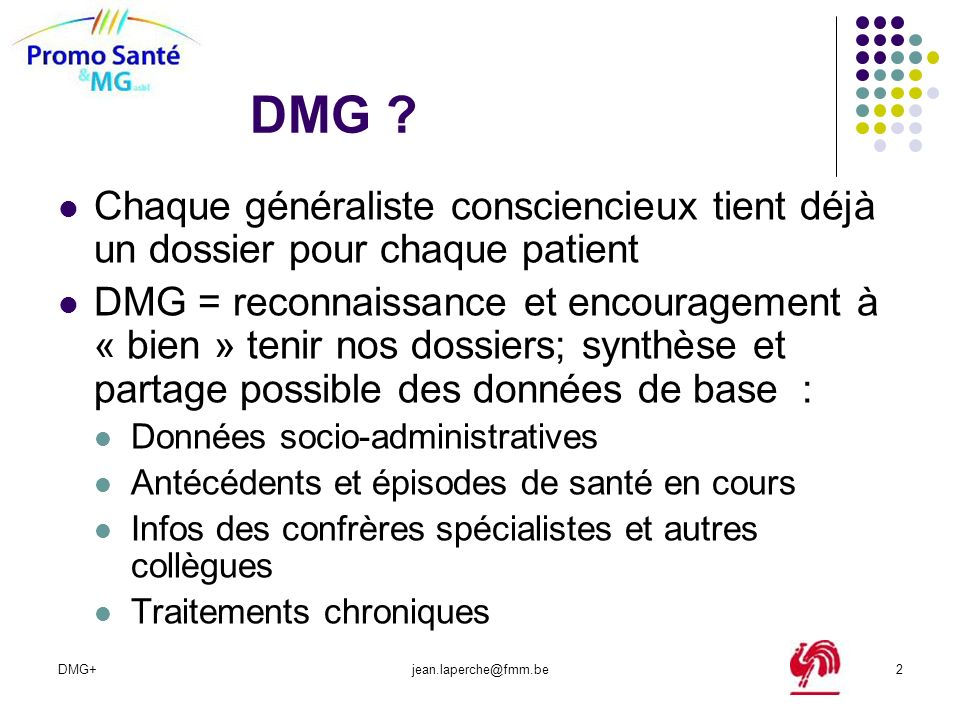 DMG+jean.laperche@fmm.be2 DMG ? Chaque généraliste consciencieux tient déjà un dossier pour chaque patient DMG = reconnaissance et encouragement à « b