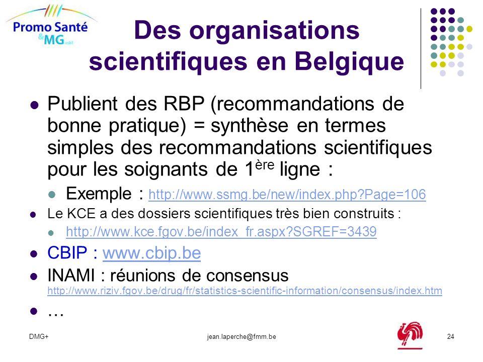 DMG+jean.laperche@fmm.be24 Des organisations scientifiques en Belgique Publient des RBP (recommandations de bonne pratique) = synthèse en termes simpl