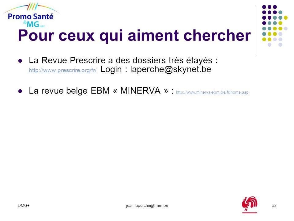 DMG+jean.laperche@fmm.be32 Pour ceux qui aiment chercher La Revue Prescrire a des dossiers très étayés : http://www.prescrire.org/fr/ Login : laperche