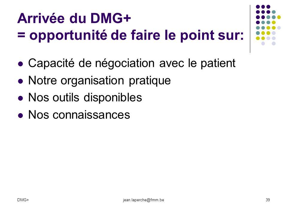 DMG+jean.laperche@fmm.be39 Arrivée du DMG+ = opportunité de faire le point sur: Capacité de négociation avec le patient Notre organisation pratique No