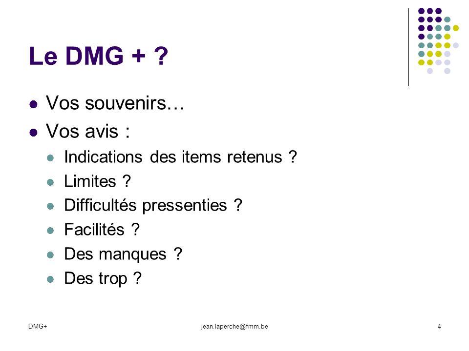 DMG+jean.laperche@fmm.be4 Le DMG + ? Vos souvenirs… Vos avis : Indications des items retenus ? Limites ? Difficultés pressenties ? Facilités ? Des man
