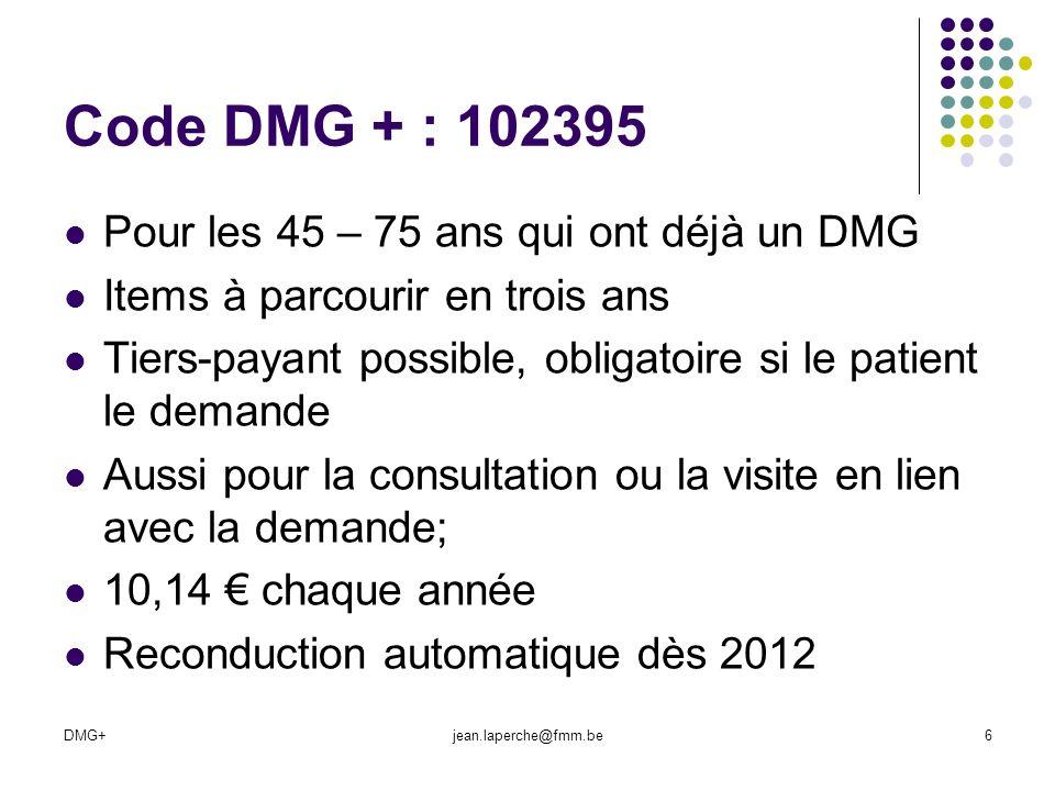 DMG+jean.laperche@fmm.be6 Code DMG + : 102395 Pour les 45 – 75 ans qui ont déjà un DMG Items à parcourir en trois ans Tiers-payant possible, obligatoi