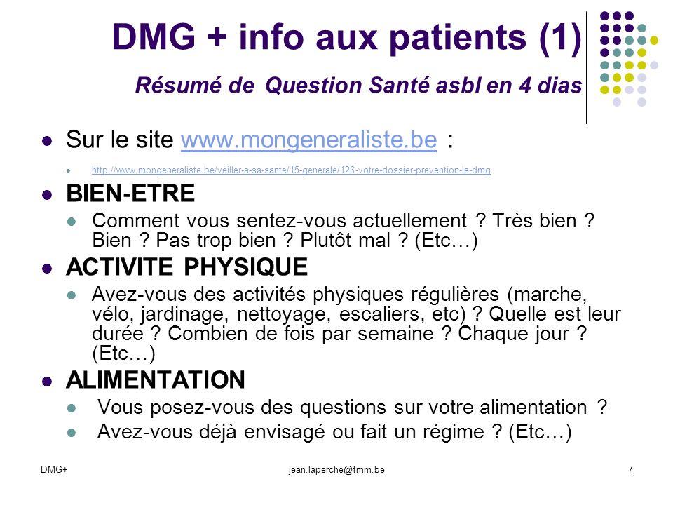 DMG+jean.laperche@fmm.be18 Dépistage utile et validé si… 10 Critères de lOMS : Wilson JMG, Jungner G ; Principes et pratiques du dépistages des maladies ; Genève,Organisation mondiale de la santé, 1970.: et critères de FRAMES (Jenicek, Cléroux, Epidémiologie, Maloine, 1984) La maladie est fréquente, Elle est grave, Un traitement defficacité démontrée (EBM) est possible, diagnostic et de traitement sont disponibles.