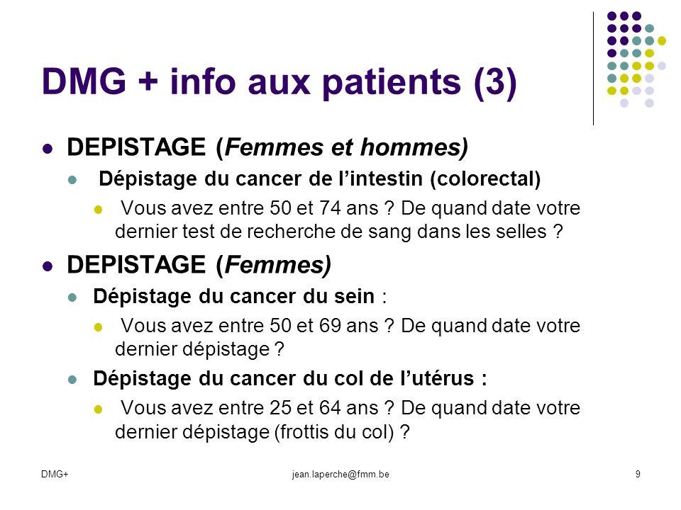 DMG+jean.laperche@fmm.be9 DMG + info aux patients (3) DEPISTAGE (Femmes et hommes) Dépistage du cancer de lintestin (colorectal) Vous avez entre 50 et