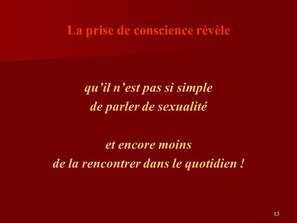 13 La prise de conscience révèle quil nest pas si simple de parler de sexualité et encore moins de la rencontrer dans le quotidien !