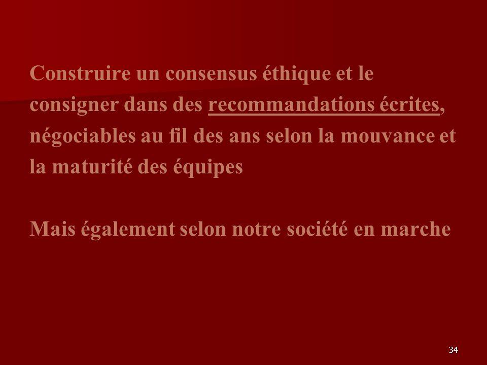 34 Construire un consensus éthique et le consigner dans des recommandations écrites, négociables au fil des ans selon la mouvance et la maturité des équipes Mais également selon notre société en marche