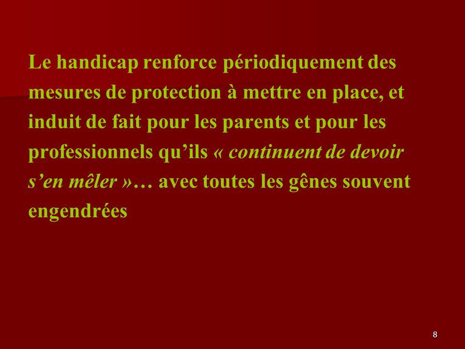8 Le handicap renforce périodiquement des mesures de protection à mettre en place, et induit de fait pour les parents et pour les professionnels quils « continuent de devoir sen mêler »… avec toutes les gênes souvent engendrées