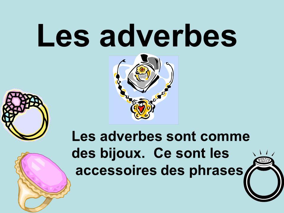Les adverbes Les adverbes sont comme des bijoux. Ce sont les accessoires des phrases
