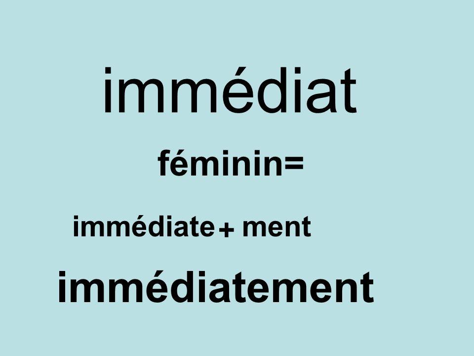 immédiat féminin= immédiate + ment immédiatement