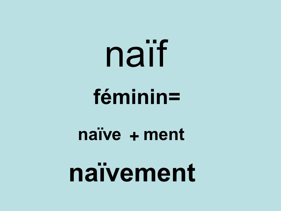 naïf féminin= naïve + ment naïvement