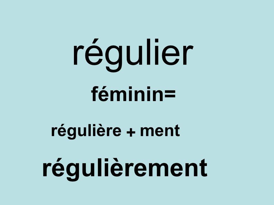 régulier féminin= régulière + ment régulièrement
