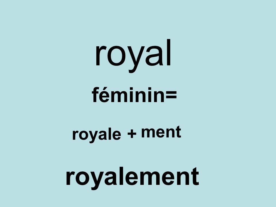 royal féminin= royale+ ment royalement
