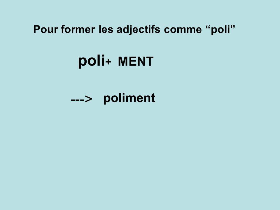 Pour former les adjectifs comme poli poli + MENT poliment --->