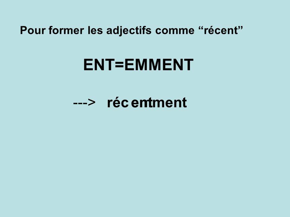 Pour former les adjectifs comme récent ENT=EMMENT réc--->entemment