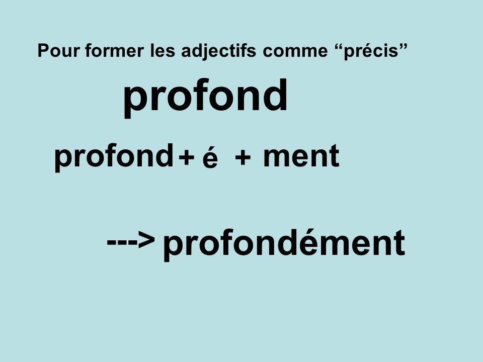 Pour former les adjectifs comme précis profondément ---> profond +é+ ment profond