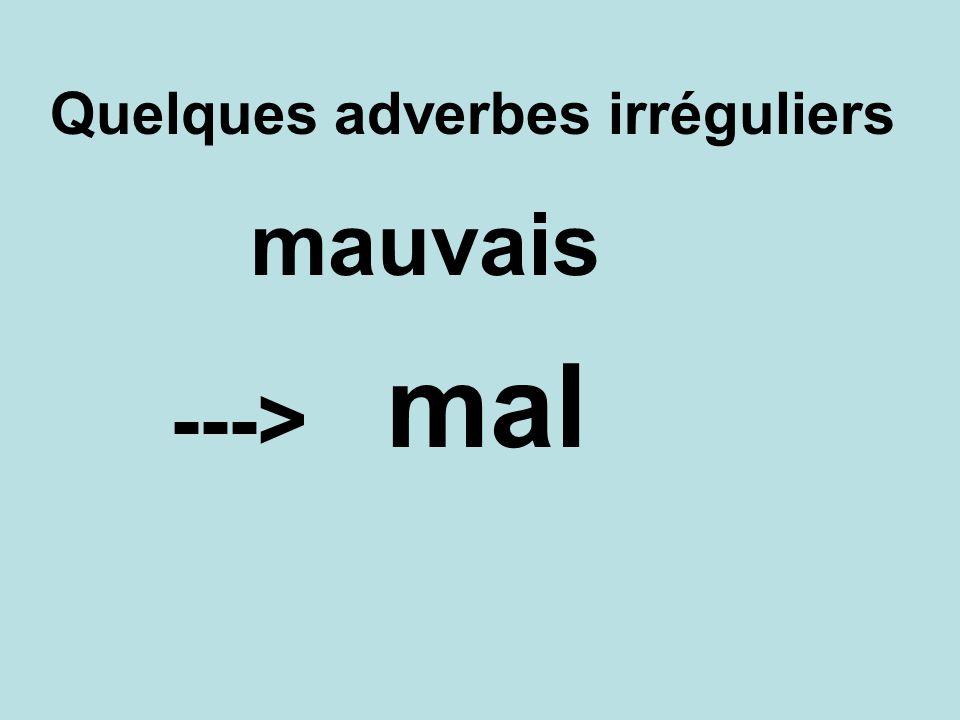Quelques adverbes irréguliers mal ---> mauvais