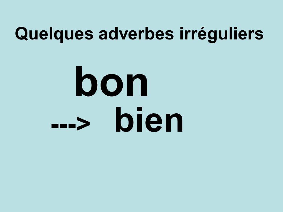 Quelques adverbes irréguliers bien ---> bon