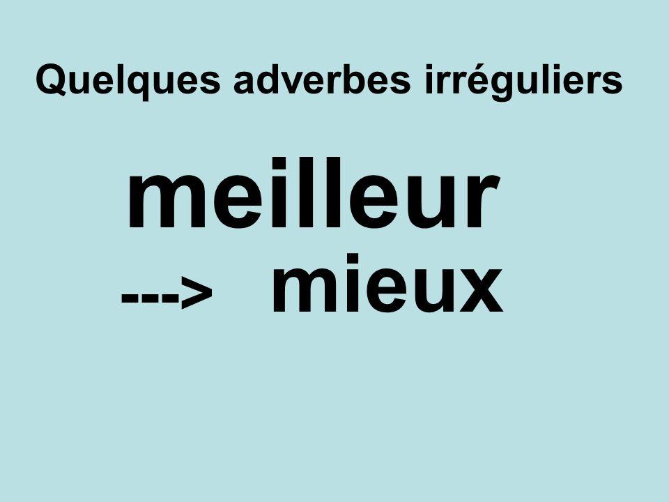 Quelques adverbes irréguliers mieux ---> meilleur