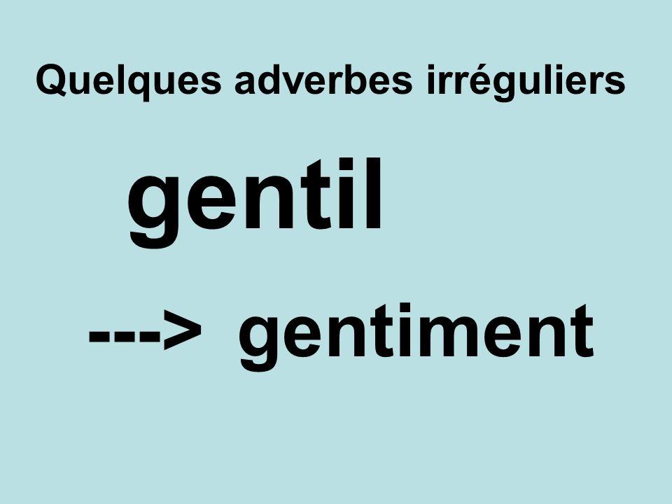 Quelques adverbes irréguliers gentiment---> gentil