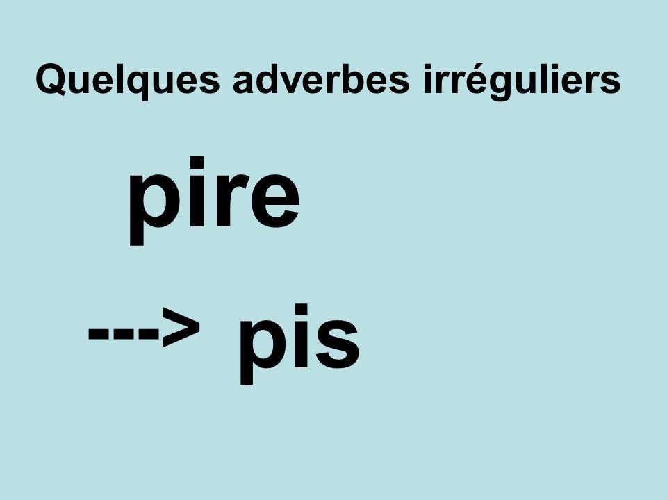 Quelques adverbes irréguliers pis ---> pire