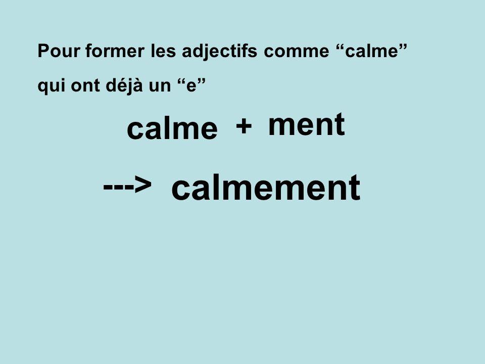 Pour former les adjectifs comme calme qui ont déjà un e calmement ---> calme + ment