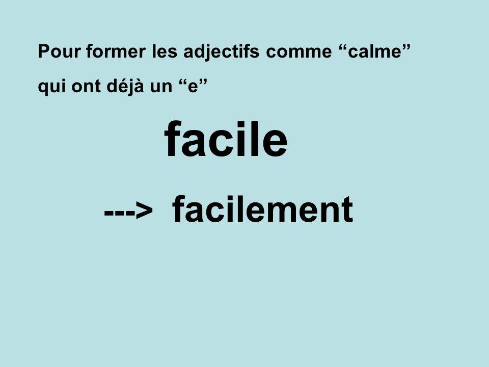 Pour former les adjectifs comme calme qui ont déjà un e facilement ---> facile