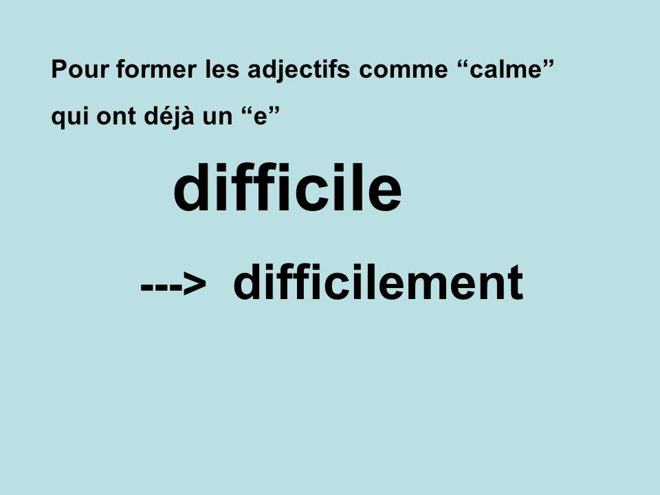 Pour former les adjectifs comme calme qui ont déjà un e difficilement ---> difficile