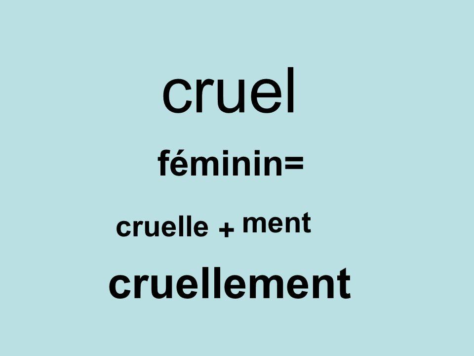 cruel féminin= cruelle + ment cruellement