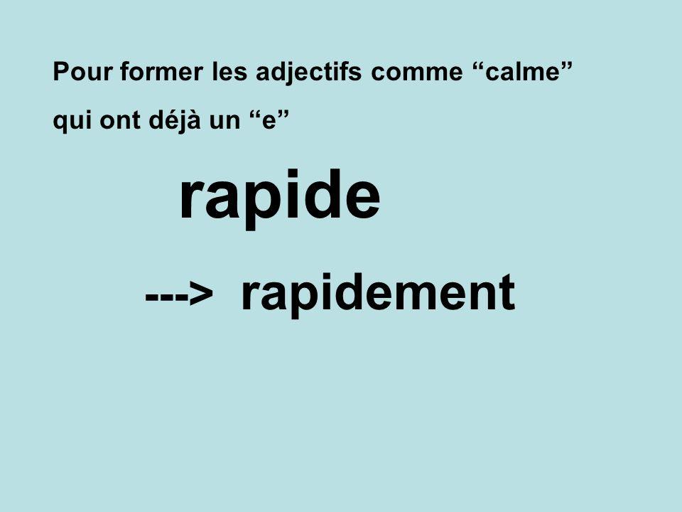 Pour former les adjectifs comme calme qui ont déjà un e rapidement ---> rapide