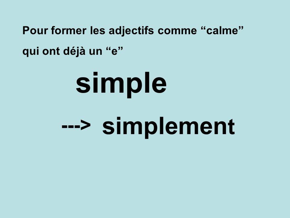 Pour former les adjectifs comme calme qui ont déjà un e simplemen t ---> simple
