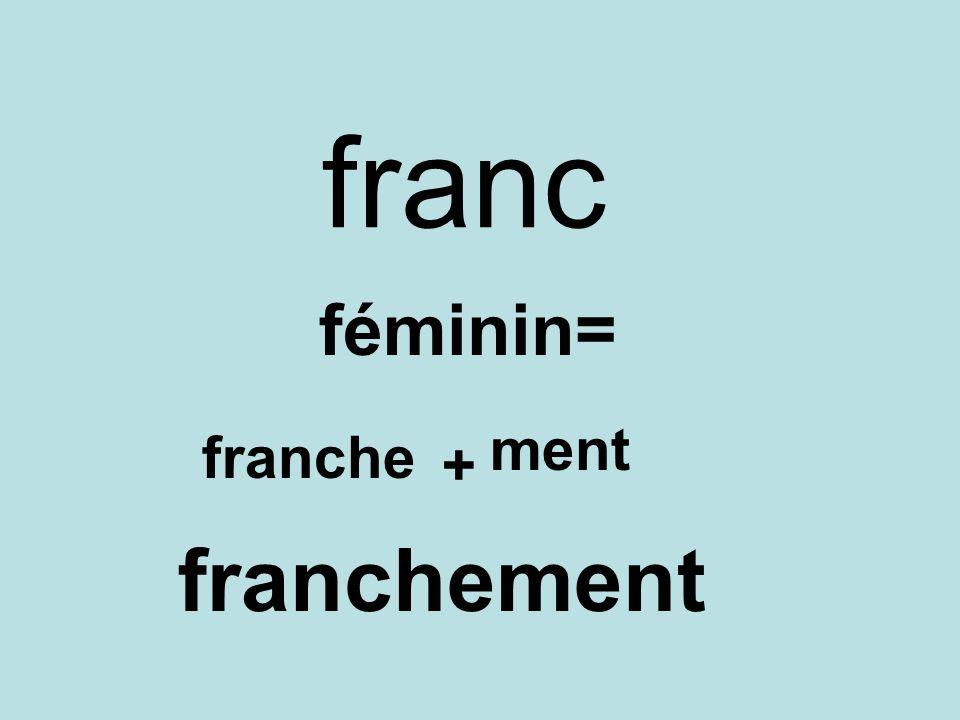 franc féminin= franche + ment franchement