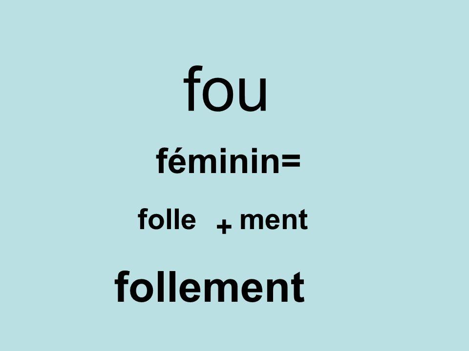 fou féminin= folle + ment follement