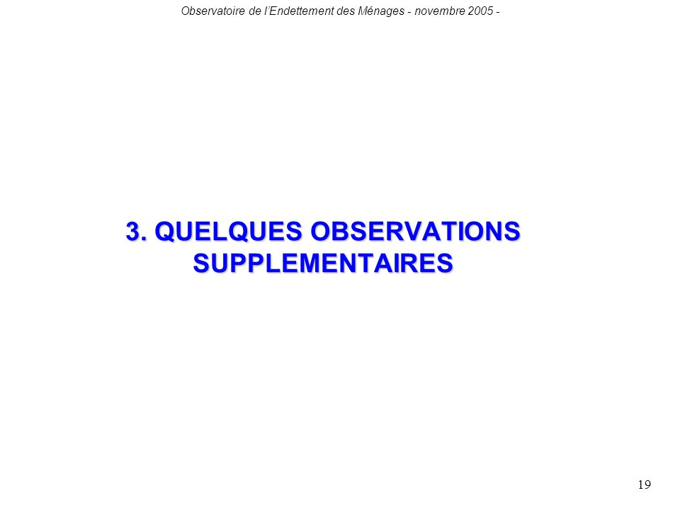 Observatoire de lEndettement des Ménages - novembre 2005 - 19 3. QUELQUES OBSERVATIONS SUPPLEMENTAIRES