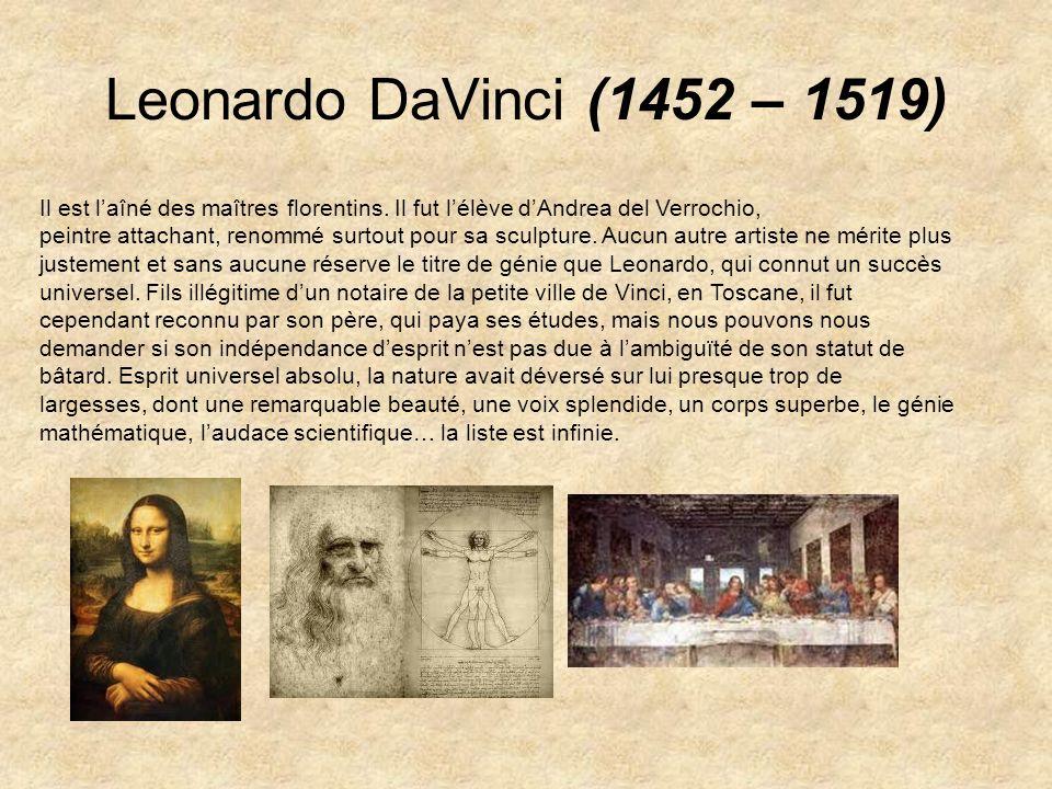 Leonardo DaVinci (1452 – 1519) Il est laîné des maîtres florentins. Il fut lélève dAndrea del Verrochio, peintre attachant, renommé surtout pour sa sc