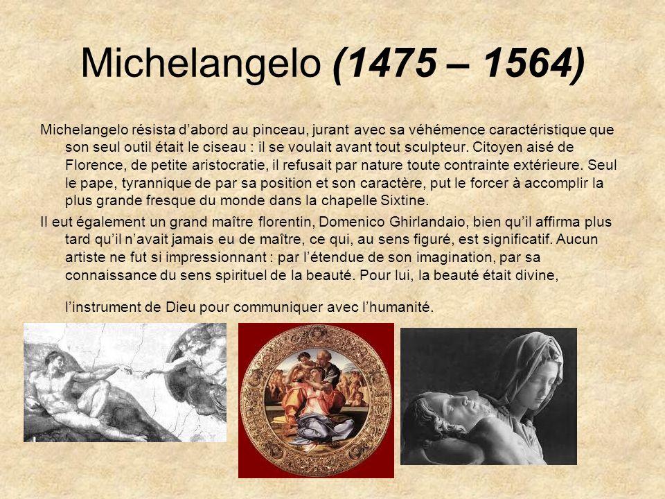 Michelangelo (1475 – 1564) Michelangelo résista dabord au pinceau, jurant avec sa véhémence caractéristique que son seul outil était le ciseau : il se
