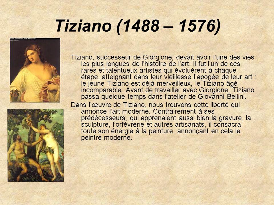 Tiziano (1488 – 1576) Tiziano, successeur de Giorgione, devait avoir lune des vies les plus longues de lhistoire de lart. Il fut lun de ces rares et t