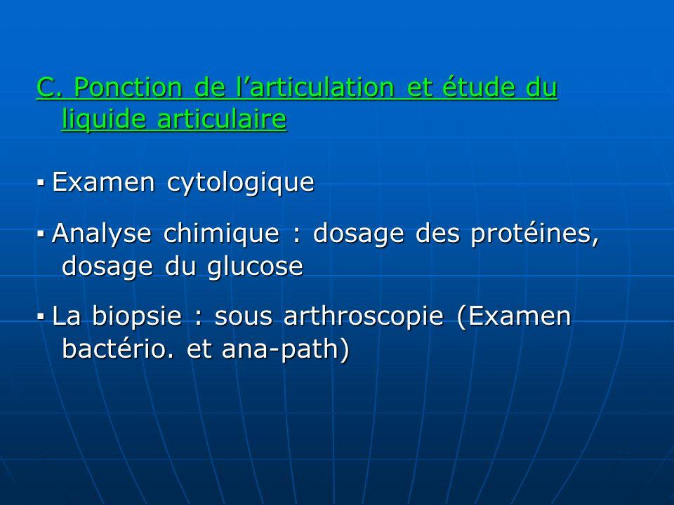 C. Ponction de larticulation et étude du liquide articulaire Examen cytologique Examen cytologique Analyse chimique : dosage des protéines, dosage du
