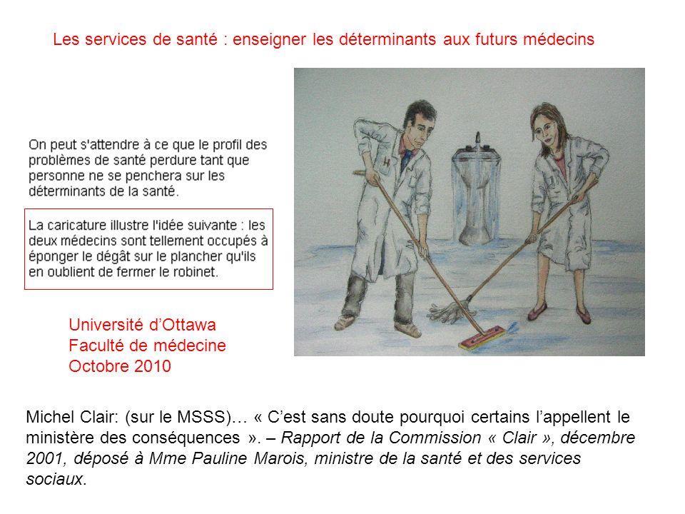 Université dOttawa Faculté de médecine Octobre 2010 Les services de santé : enseigner les déterminants aux futurs médecins Michel Clair: (sur le MSSS)