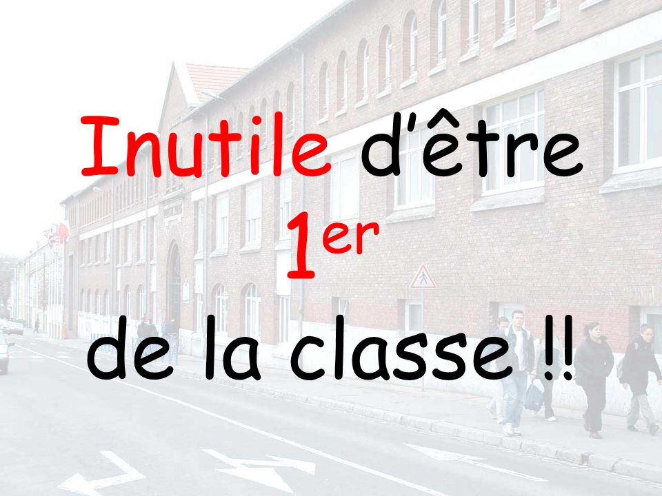 Inutile dêtre 1 er de la classe !!