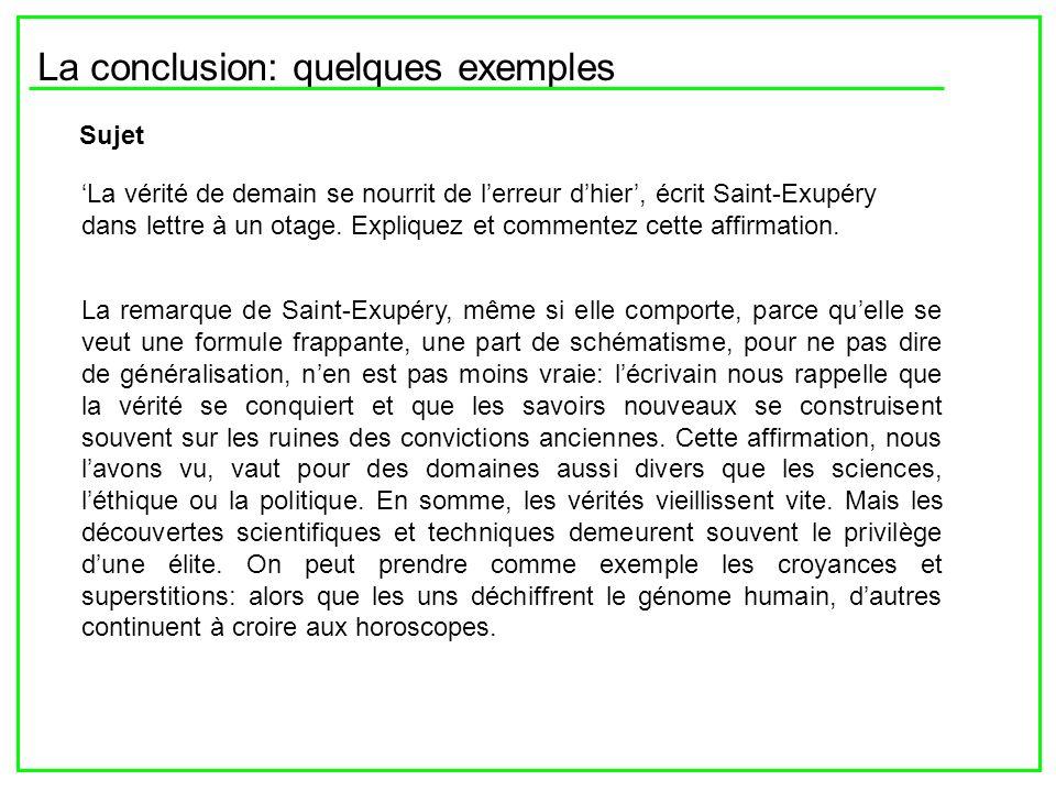 La conclusion: quelques exemples Sujet La vérité de demain se nourrit de lerreur dhier, écrit Saint-Exupéry dans lettre à un otage. Expliquez et comme
