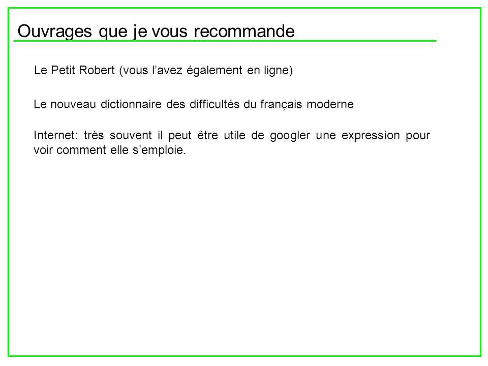 Ouvrages que je vous recommande Le Petit Robert (vous lavez également en ligne) Le nouveau dictionnaire des difficultés du français moderne Internet: