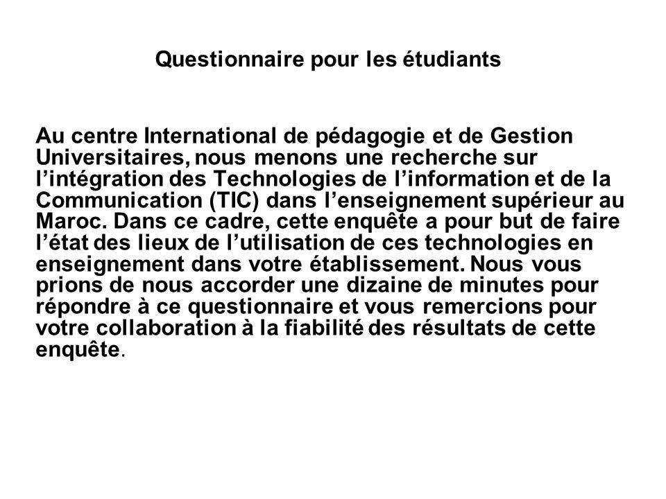 Questionnaire pour les étudiants Au centre International de pédagogie et de Gestion Universitaires, nous menons une recherche sur lintégration des Technologies de linformation et de la Communication (TIC) dans lenseignement supérieur au Maroc.