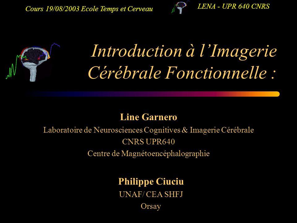Cours 19/08/2003 Ecole Temps et Cerveau LENA - UPR 640 CNRS Introduction à lImagerie Cérébrale Fonctionnelle : Line Garnero Laboratoire de Neuroscienc