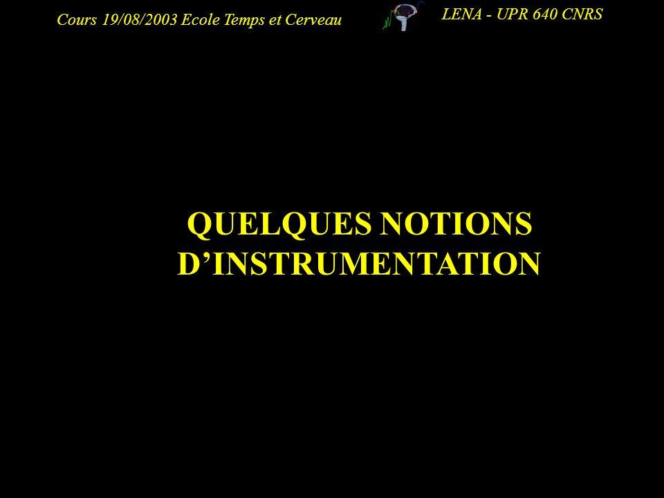Cours 19/08/2003 Ecole Temps et Cerveau LENA - UPR 640 CNRS QUELQUES NOTIONS DINSTRUMENTATION